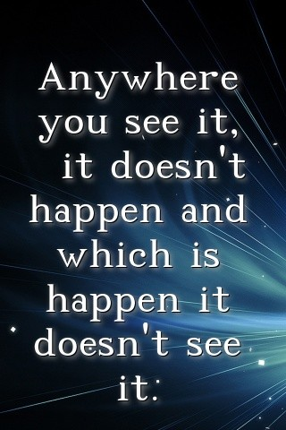 Anywhere you see it,  it doesn't happen and which is happen it doesn't see it. Text Wallpaper